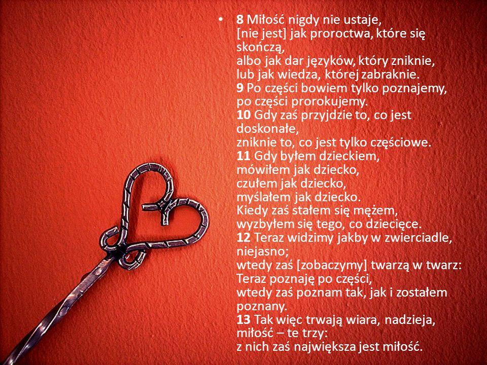 8 Miłość nigdy nie ustaje, [nie jest] jak proroctwa, które się skończą, albo jak dar języków, który zniknie, lub jak wiedza, której zabraknie.